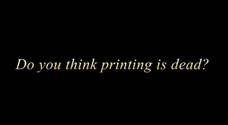 Do you think printing is dead?